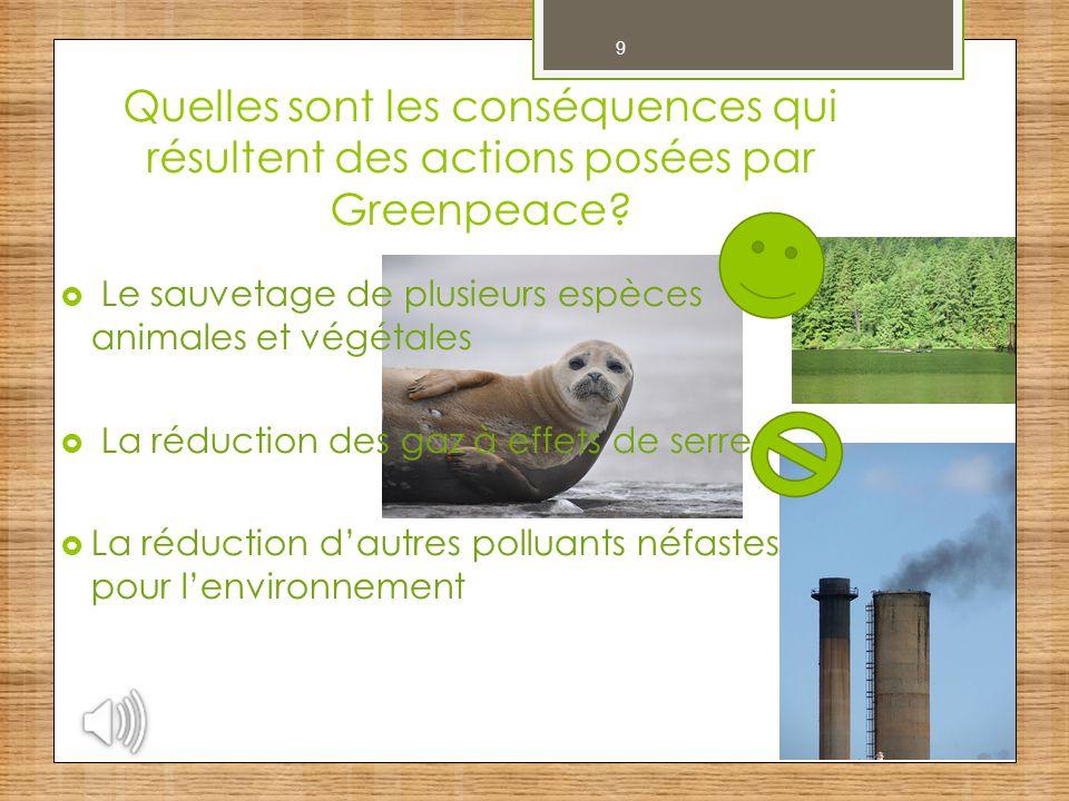 9 Quelles sont les conséquences qui résultent des actions posées par Greenpeace?  Le sauvetage de plusieurs espèces animales et végétales  La réduct