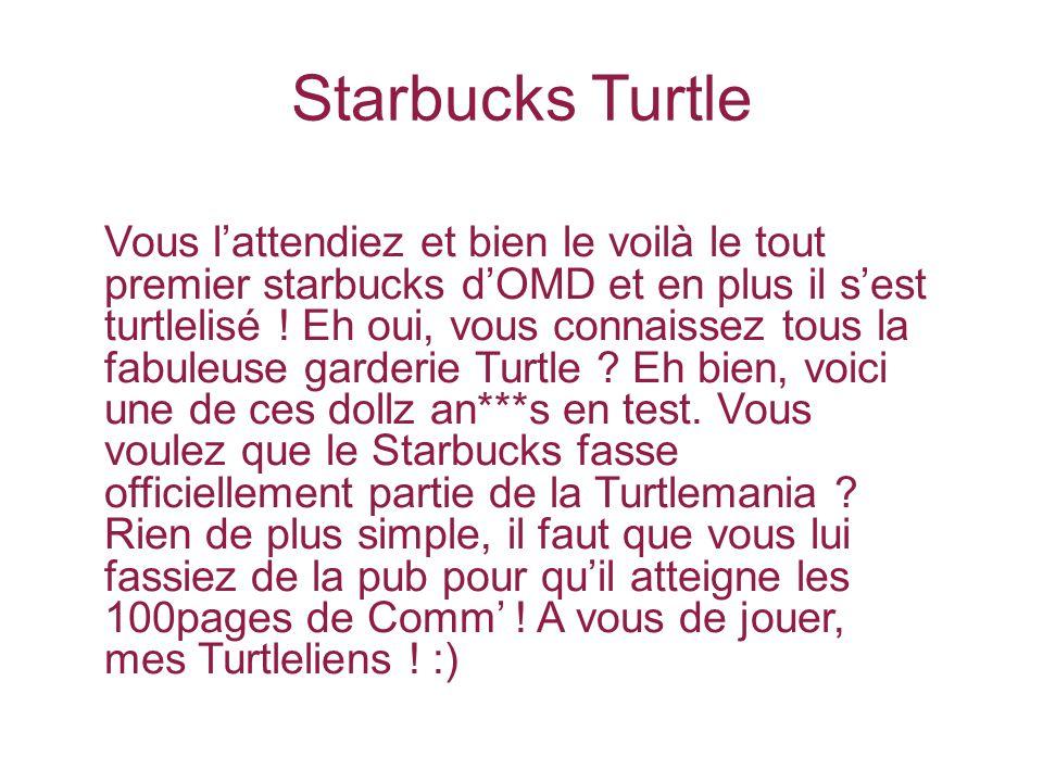 Starbucks Turtle Vous l'attendiez et bien le voilà le tout premier starbucks d'OMD et en plus il s'est turtlelisé .