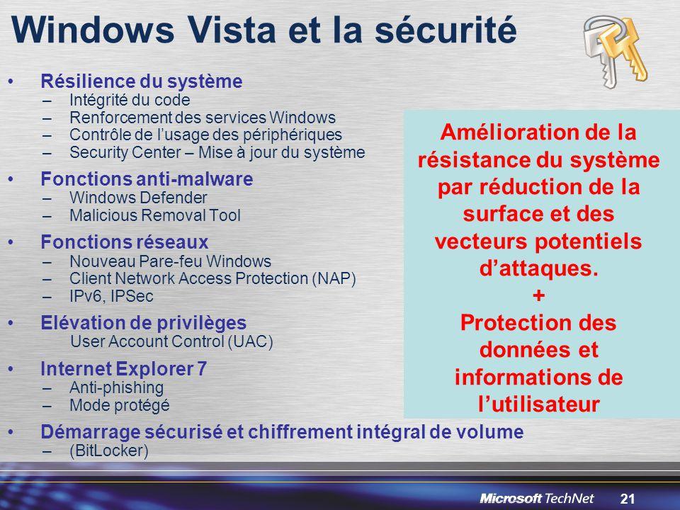 21 Windows Vista et la sécurité Résilience du système –Intégrité du code –Renforcement des services Windows –Contrôle de l'usage des périphériques –Security Center – Mise à jour du système Fonctions anti-malware –Windows Defender –Malicious Removal Tool Fonctions réseaux –Nouveau Pare-feu Windows –Client Network Access Protection (NAP) –IPv6, IPSec Elévation de privilèges User Account Control (UAC) Internet Explorer 7 –Anti-phishing –Mode protégé Démarrage sécurisé et chiffrement intégral de volume –(BitLocker) Amélioration de la résistance du système par réduction de la surface et des vecteurs potentiels d'attaques.