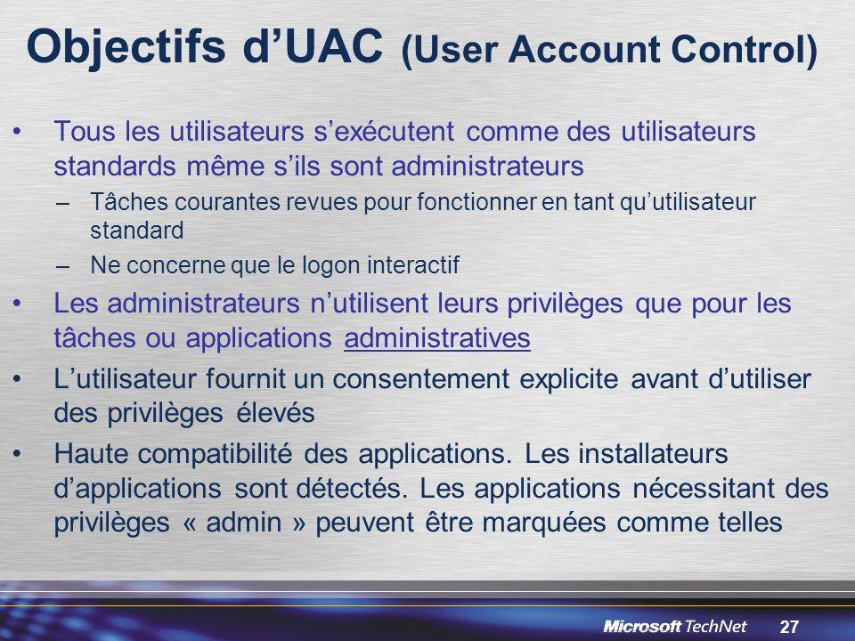 27 Objectifs d'UAC (User Account Control) Tous les utilisateurs s'exécutent comme des utilisateurs standards même s'ils sont administrateurs –Tâches courantes revues pour fonctionner en tant qu'utilisateur standard –Ne concerne que le logon interactif Les administrateurs n'utilisent leurs privilèges que pour les tâches ou applications administratives L'utilisateur fournit un consentement explicite avant d'utiliser des privilèges élevés Haute compatibilité des applications.
