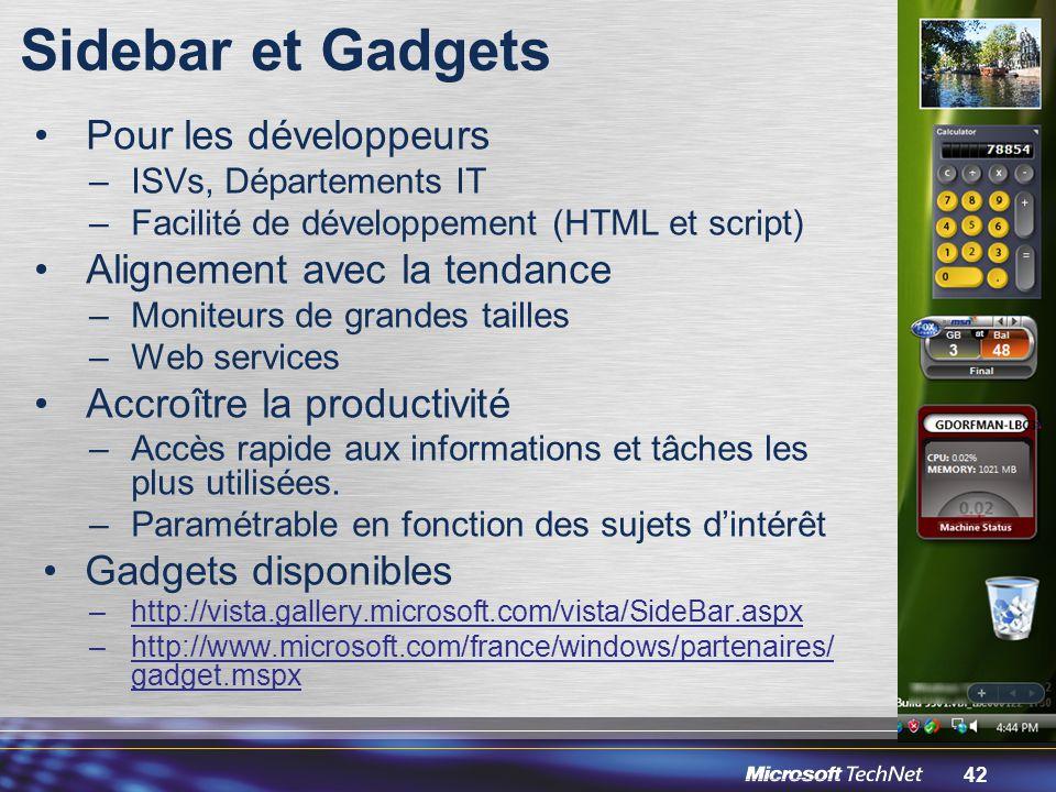 42 Sidebar et Gadgets Pour les développeurs –ISVs, Départements IT –Facilité de développement (HTML et script) Alignement avec la tendance –Moniteurs de grandes tailles –Web services Accroître la productivité –Accès rapide aux informations et tâches les plus utilisées.
