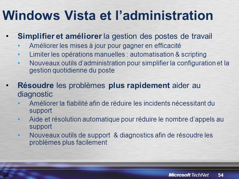 54 Windows Vista et l'administration 54 Simplifier et améliorer la gestion des postes de travail Améliorer les mises à jour pour gagner en efficacité Limiter les opérations manuelles : automatisation & scripting Nouveaux outils d'administration pour simplifier la configuration et la gestion quotidienne du poste Résoudre les problèmes plus rapidement aider au diagnostic Améliorer la fiabilité afin de réduire les incidents nécessitant du support Aide et résolution automatique pour réduire le nombre d'appels au support Nouveaux outils de support & diagnostics afin de résoudre les problèmes plus facilement