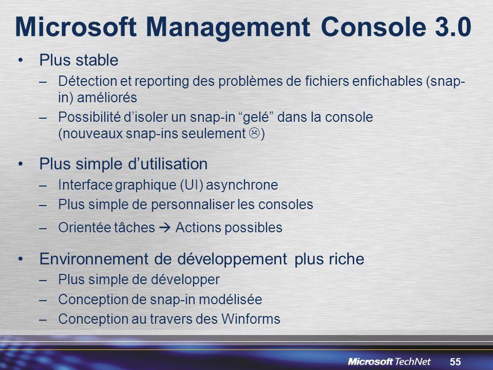55 Microsoft Management Console 3.0 Plus stable –Détection et reporting des problèmes de fichiers enfichables (snap- in) améliorés –Possibilité d'isoler un snap-in gelé dans la console (nouveaux snap-ins seulement  ) Plus simple d'utilisation –Interface graphique (UI) asynchrone –Plus simple de personnaliser les consoles –Orientée tâches  Actions possibles Environnement de développement plus riche –Plus simple de développer –Conception de snap-in modélisée –Conception au travers des Winforms