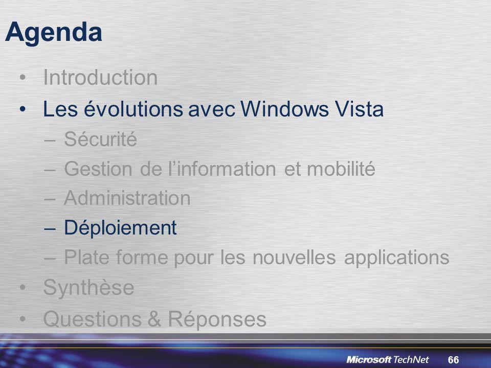 66 Agenda Introduction Les évolutions avec Windows Vista –Sécurité –Gestion de l'information et mobilité –Administration –Déploiement –Plate forme pour les nouvelles applications Synthèse Questions & Réponses