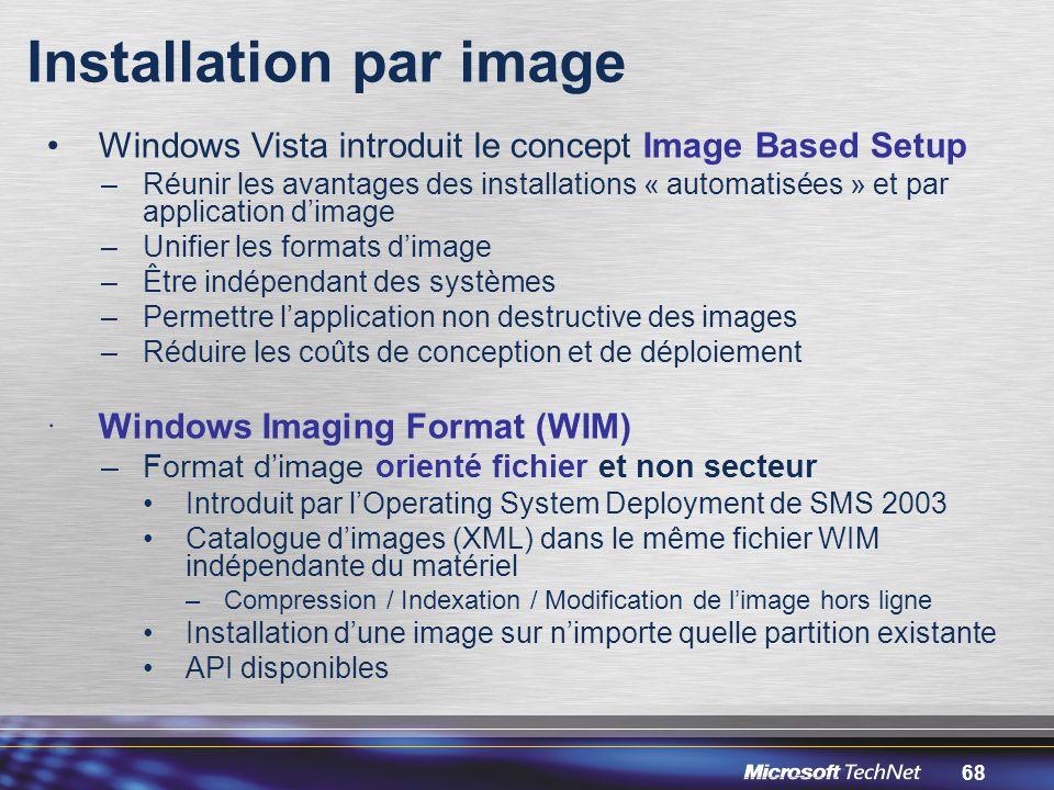 68 Installation par image Windows Vista introduit le concept Image Based Setup –Réunir les avantages des installations « automatisées » et par application d'image –Unifier les formats d'image –Être indépendant des systèmes –Permettre l'application non destructive des images –Réduire les coûts de conception et de déploiement  Windows Imaging Format (WIM) –Format d'image orienté fichier et non secteur Introduit par l'Operating System Deployment de SMS 2003 Catalogue d'images (XML) dans le même fichier WIM indépendante du matériel –Compression / Indexation / Modification de l'image hors ligne Installation d'une image sur n'importe quelle partition existante API disponibles