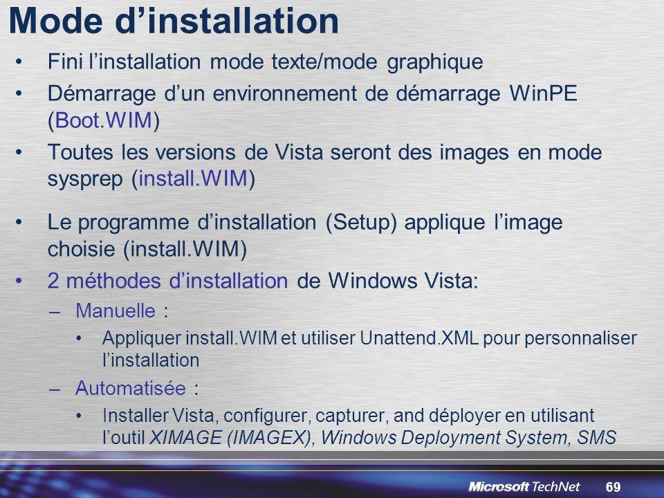 69 Mode d'installation Fini l'installation mode texte/mode graphique Démarrage d'un environnement de démarrage WinPE (Boot.WIM) Toutes les versions de Vista seront des images en mode sysprep (install.WIM) Le programme d'installation (Setup) applique l'image choisie (install.WIM) 2 méthodes d'installation de Windows Vista: –Manuelle : Appliquer install.WIM et utiliser Unattend.XML pour personnaliser l'installation –Automatisée : Installer Vista, configurer, capturer, and déployer en utilisant l'outil XIMAGE (IMAGEX), Windows Deployment System, SMS