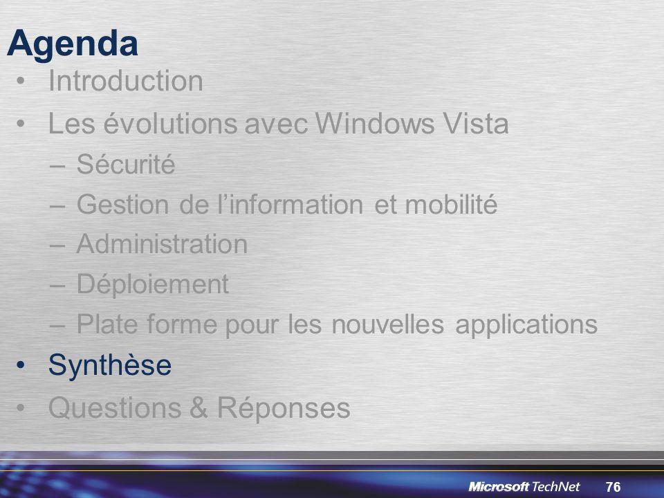 76 Agenda Introduction Les évolutions avec Windows Vista –Sécurité –Gestion de l'information et mobilité –Administration –Déploiement –Plate forme pour les nouvelles applications Synthèse Questions & Réponses