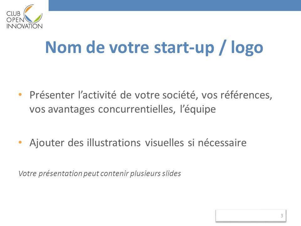 Nom de votre start-up / logo Présenter l'activité de votre société, vos références, vos avantages concurrentielles, l'équipe Ajouter des illustrations visuelles si nécessaire Votre présentation peut contenir plusieurs slides 3 3