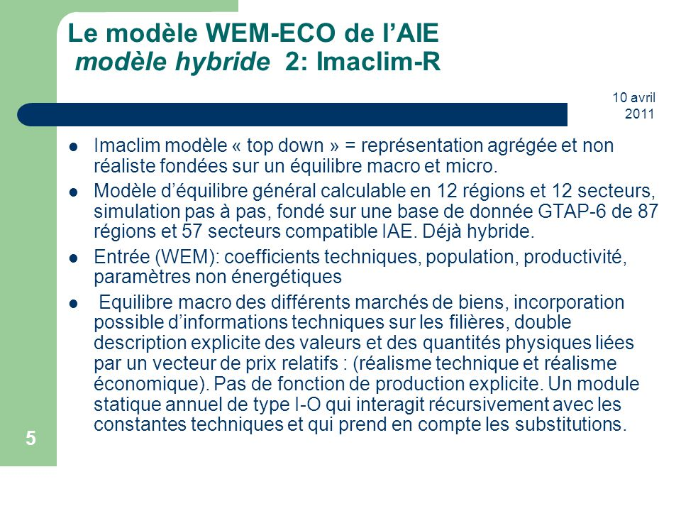 10 avril 2011 5 Le modèle WEM-ECO de l'AIE modèle hybride 2: Imaclim-R Imaclim modèle « top down » = représentation agrégée et non réaliste fondées su