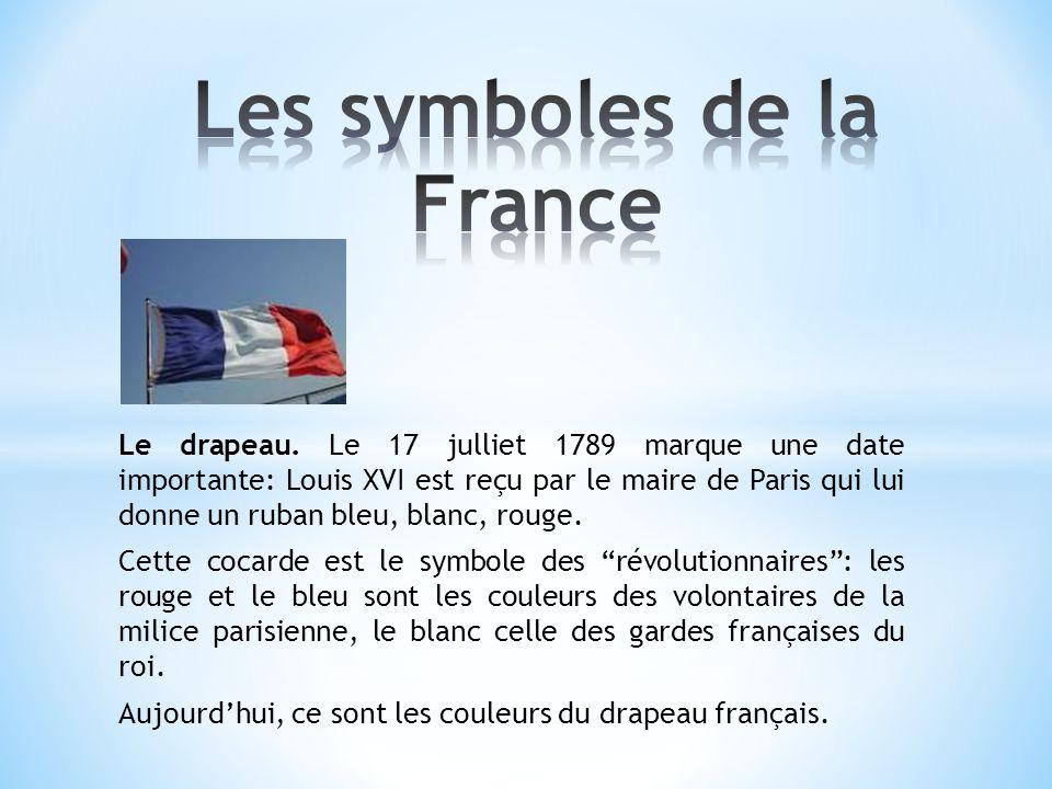 Le drapeau. Le 17 julliet 1789 marque une date importante: Louis XVI est reçu par le maire de Paris qui lui donne un ruban bleu, blanc, rouge. Cette c