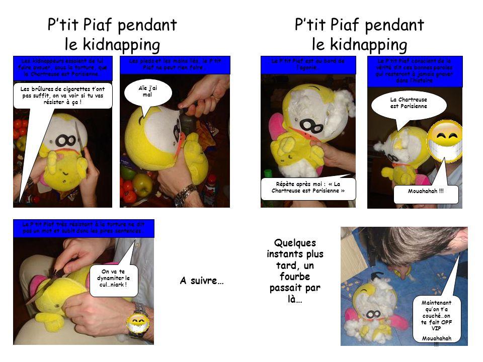P'tit Piaf pendant le kidnapping Les kidnappeurs essaient de lui faire avouer, sous la torture, que la Chartreuse est Parisienne… Les brûlures de cigarettes t'ont pas suffit, on va voir si tu vas résister à ça .