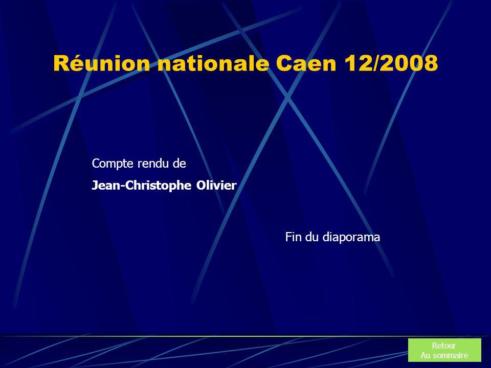 Réunion nationale Caen 12/2008 Retour Au sommaire Fin du diaporama Compte rendu de Jean-Christophe Olivier