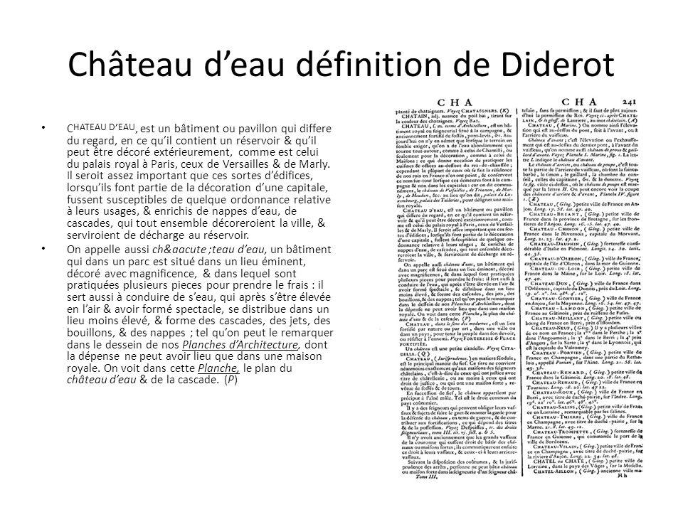 Château d'eau définition de Diderot C HATEAU D ' EAU, est un bâtiment ou pavillon qui differe du regard, en ce qu'il contient un réservoir & qu'il peut être décoré extérieurement, comme est celui du palais royal à Paris, ceux de Versailles & de Marly.