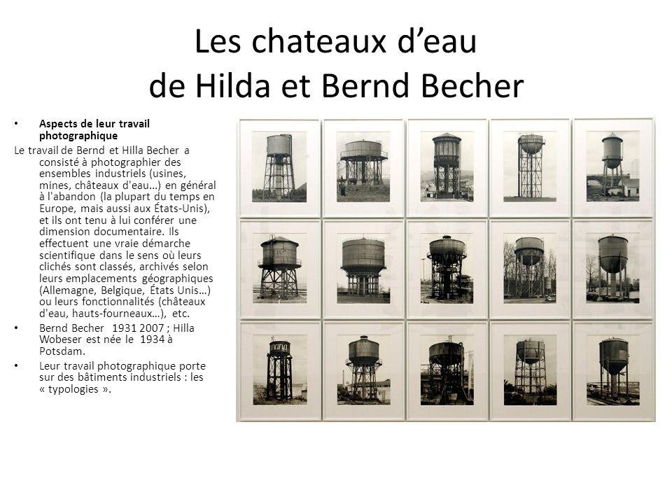 Les chateaux d'eau de Hilda et Bernd Becher Aspects de leur travail photographique Le travail de Bernd et Hilla Becher a consisté à photographier des ensembles industriels (usines, mines, châteaux d eau...) en général à l abandon (la plupart du temps en Europe, mais aussi aux États-Unis), et ils ont tenu à lui conférer une dimension documentaire.