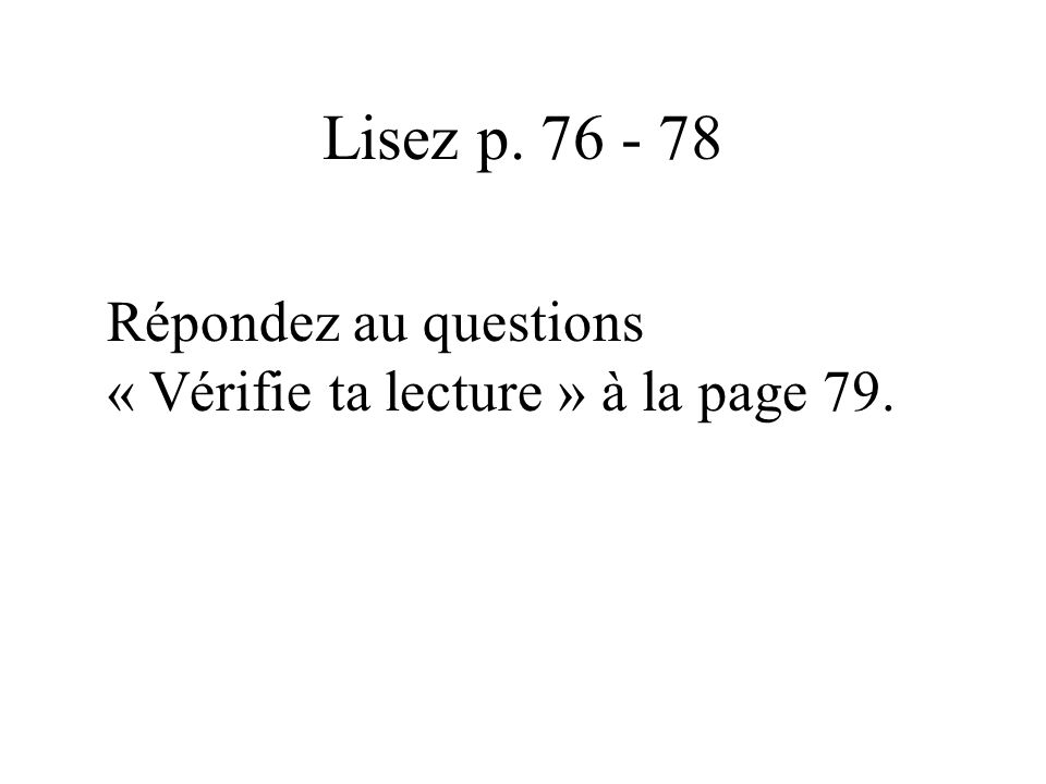 Lisez p. 76 - 78 Répondez au questions « Vérifie ta lecture » à la page 79.