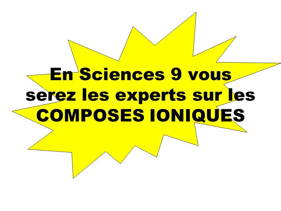 En Sciences 9 vous serez les experts sur les COMPOSES IONIQUES