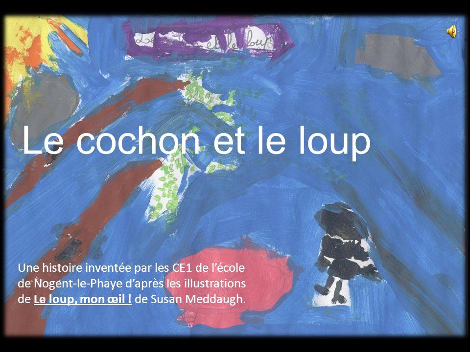 Le cochon et le loup Une histoire inventée par les CE1 de l'école de Nogent-le-Phaye d'après les illustrations de Le loup, mon œil .