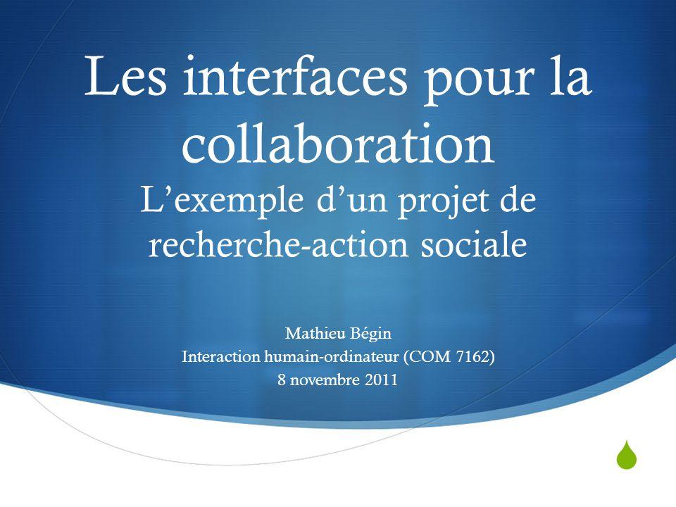 Les interfaces pour la collaboration L'exemple d'un projet de recherche-action sociale Mathieu Bégin Interaction humain-ordinateur (COM 7162) 8 novembre 2011
