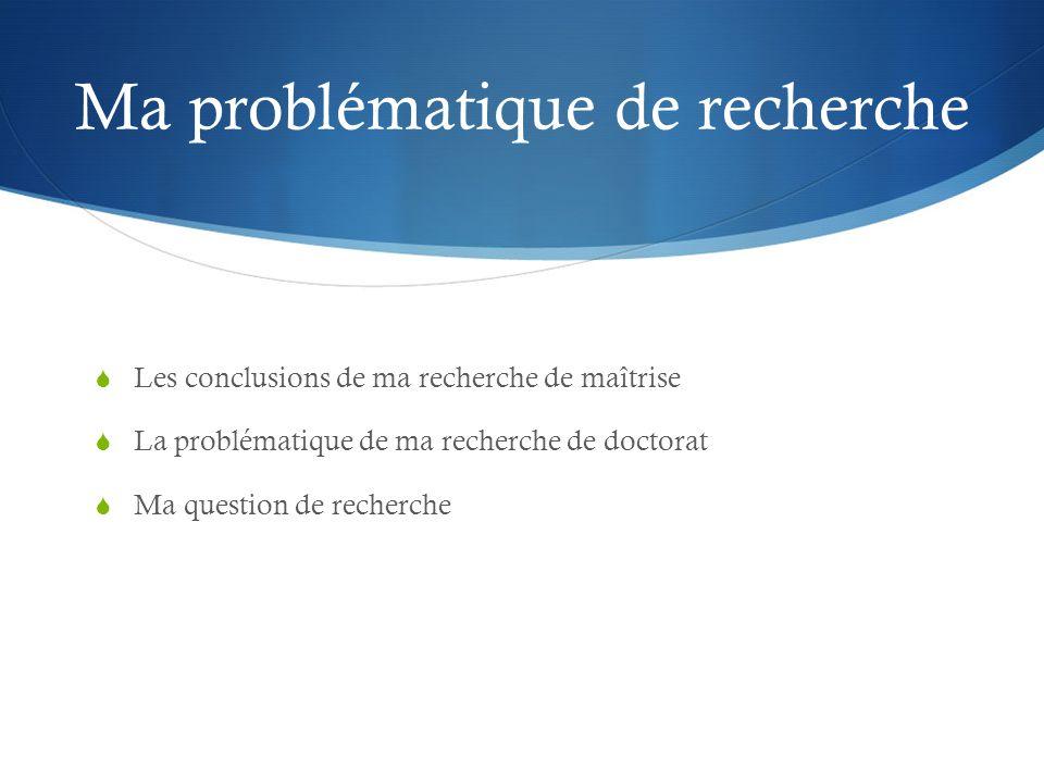 Ma problématique de recherche  Les conclusions de ma recherche de maîtrise  La problématique de ma recherche de doctorat  Ma question de recherche