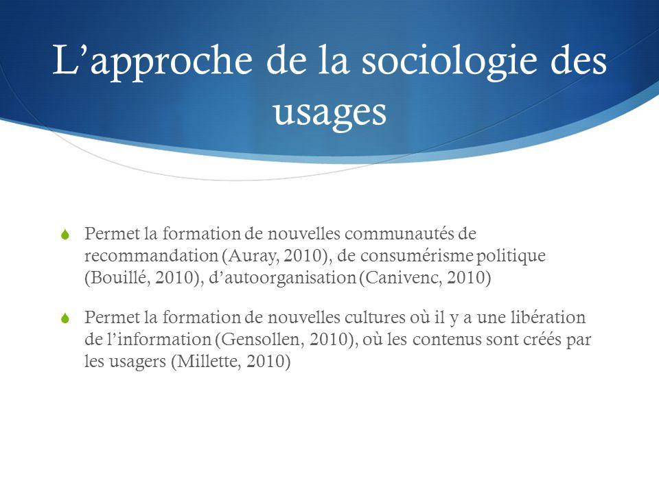 L'approche de la sociologie des usages  Permet la formation de nouvelles communautés de recommandation (Auray, 2010), de consumérisme politique (Bouillé, 2010), d'autoorganisation (Canivenc, 2010)  Permet la formation de nouvelles cultures où il y a une libération de l'information (Gensollen, 2010), où les contenus sont créés par les usagers (Millette, 2010)