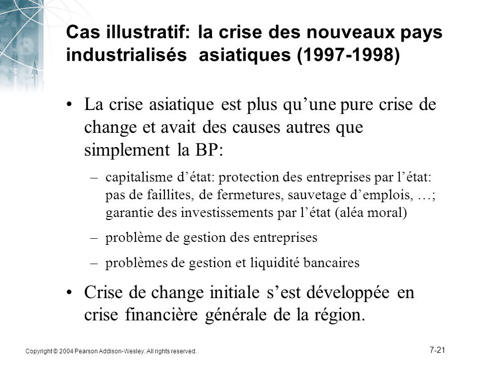 Copyright © 2004 Pearson Addison-Wesley. All rights reserved. 7-21 Cas illustratif: la crise des nouveaux pays industrialisés asiatiques (1997-1998) L