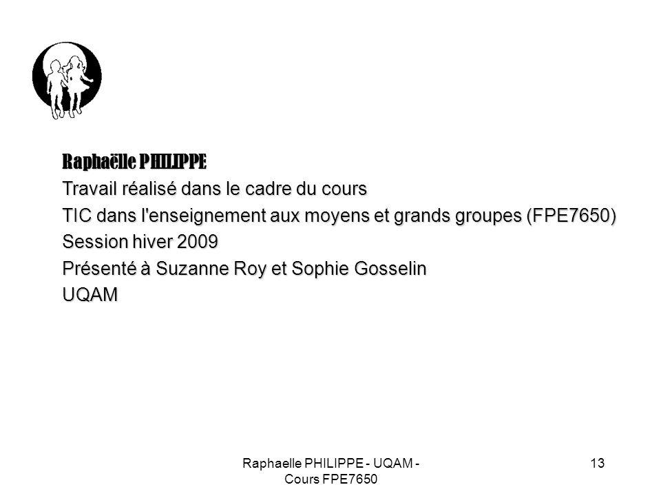 Raphaelle PHILIPPE - UQAM - Cours FPE7650 13 Raphaëlle PHILIPPE Travail réalisé dans le cadre du cours TIC dans l'enseignement aux moyens et grands gr