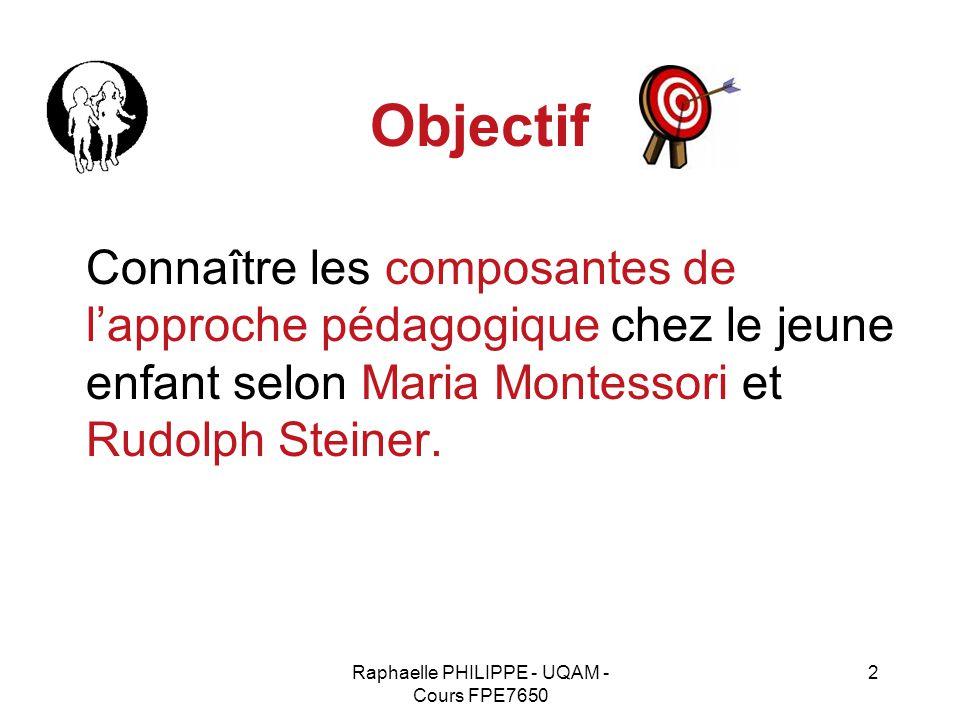 Raphaelle PHILIPPE - UQAM - Cours FPE7650 2 Objectif Connaître les composantes de l'approche pédagogique chez le jeune enfant selon Maria Montessori e