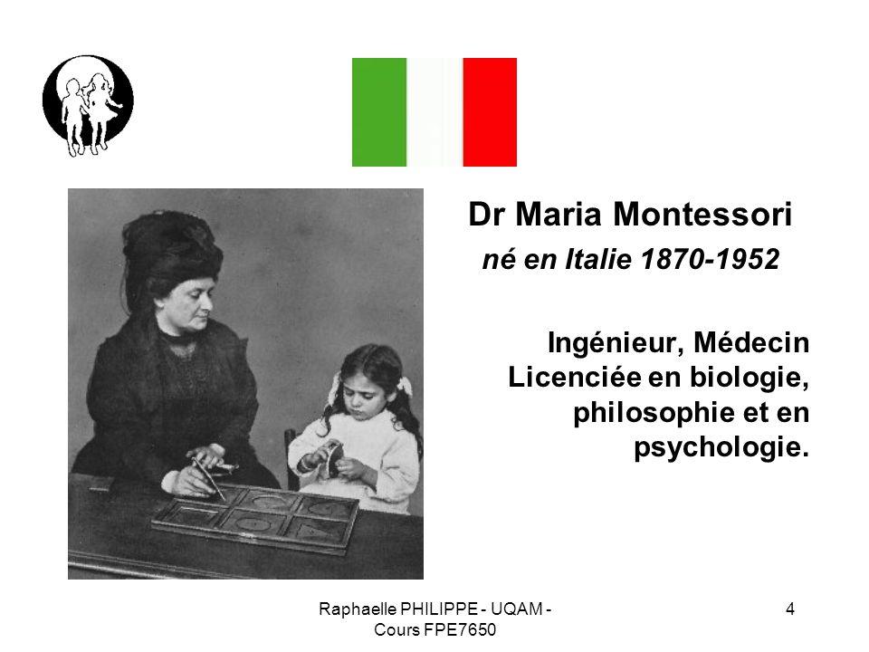 Raphaelle PHILIPPE - UQAM - Cours FPE7650 4 Dr Maria Montessori né en Italie 1870-1952 Ingénieur, Médecin Licenciée en biologie, philosophie et en psy