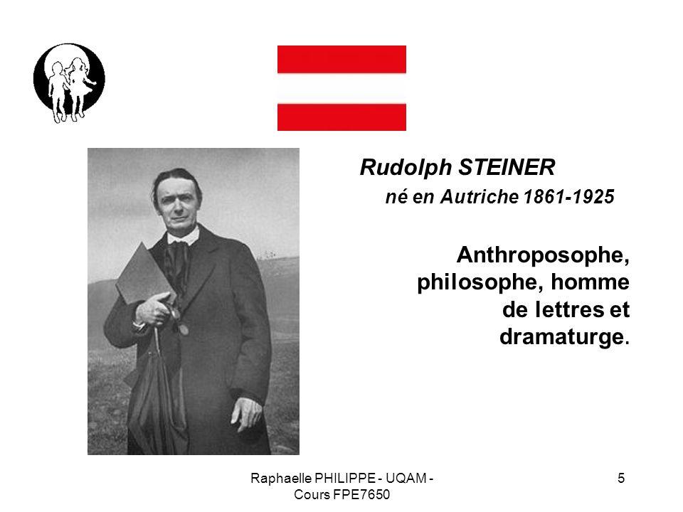 Raphaelle PHILIPPE - UQAM - Cours FPE7650 5 Rudolph STEINER né en Autriche 1861-1925 Anthroposophe, philosophe, homme de lettres et dramaturge.