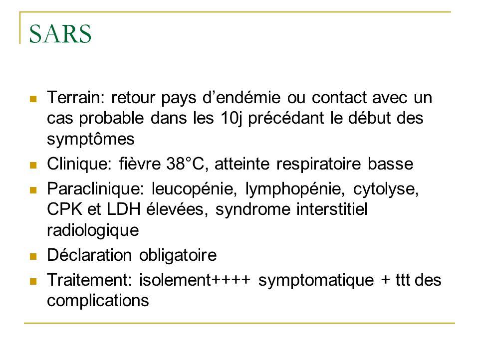 SARS Terrain: retour pays d'endémie ou contact avec un cas probable dans les 10j précédant le début des symptômes Clinique: fièvre 38°C, atteinte respiratoire basse Paraclinique: leucopénie, lymphopénie, cytolyse, CPK et LDH élevées, syndrome interstitiel radiologique Déclaration obligatoire Traitement: isolement++++ symptomatique + ttt des complications