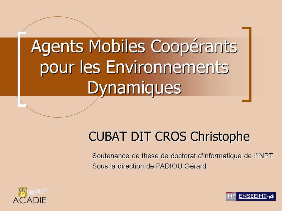 Agents Mobiles Coopérants CUBAT DIT CROS Christophe - Soutenance de Thèse4202/12/2005 Couche d'ambiance Agents lourds (coopération directe) Agents légers fortement mobiles (coopération indirecte) Sites mobiles Perception de l'environnement