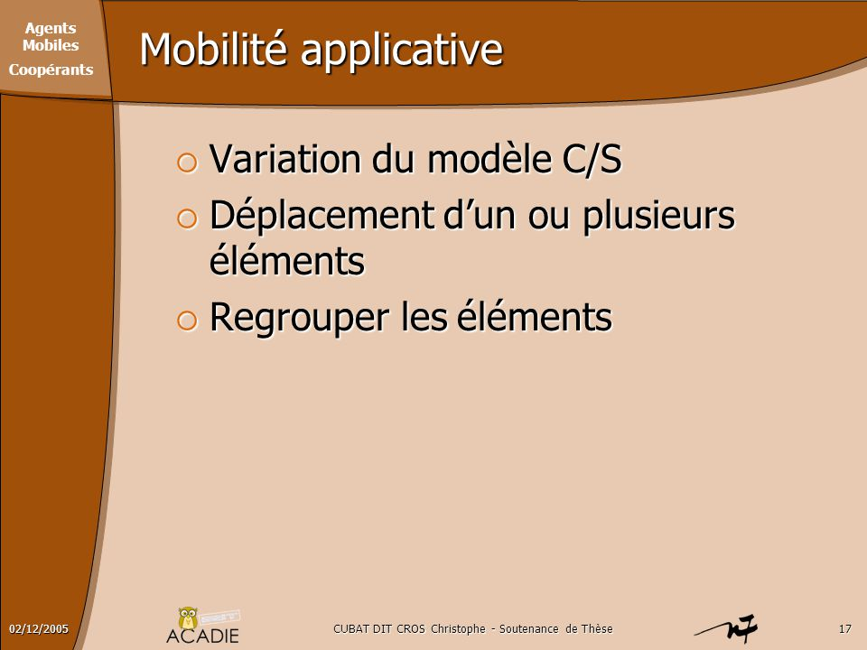 Agents Mobiles Coopérants CUBAT DIT CROS Christophe - Soutenance de Thèse1702/12/2005 Mobilité applicative  Variation du modèle C/S  Déplacement d'un ou plusieurs éléments  Regrouper les éléments