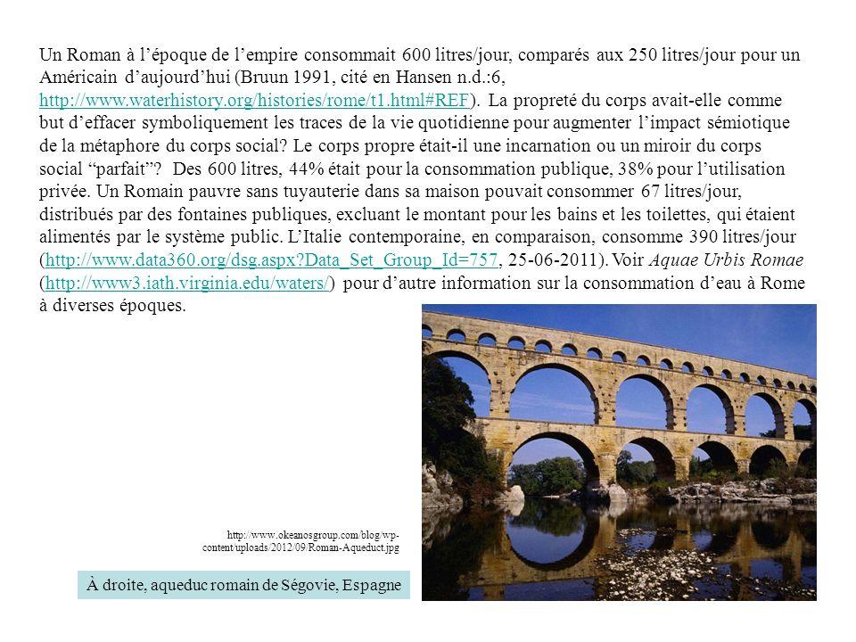 Un Roman à l'époque de l'empire consommait 600 litres/jour, comparés aux 250 litres/jour pour un Américain d'aujourd'hui (Bruun 1991, cité en Hansen n.d.:6, http://www.waterhistory.org/histories/rome/t1.html#REF).