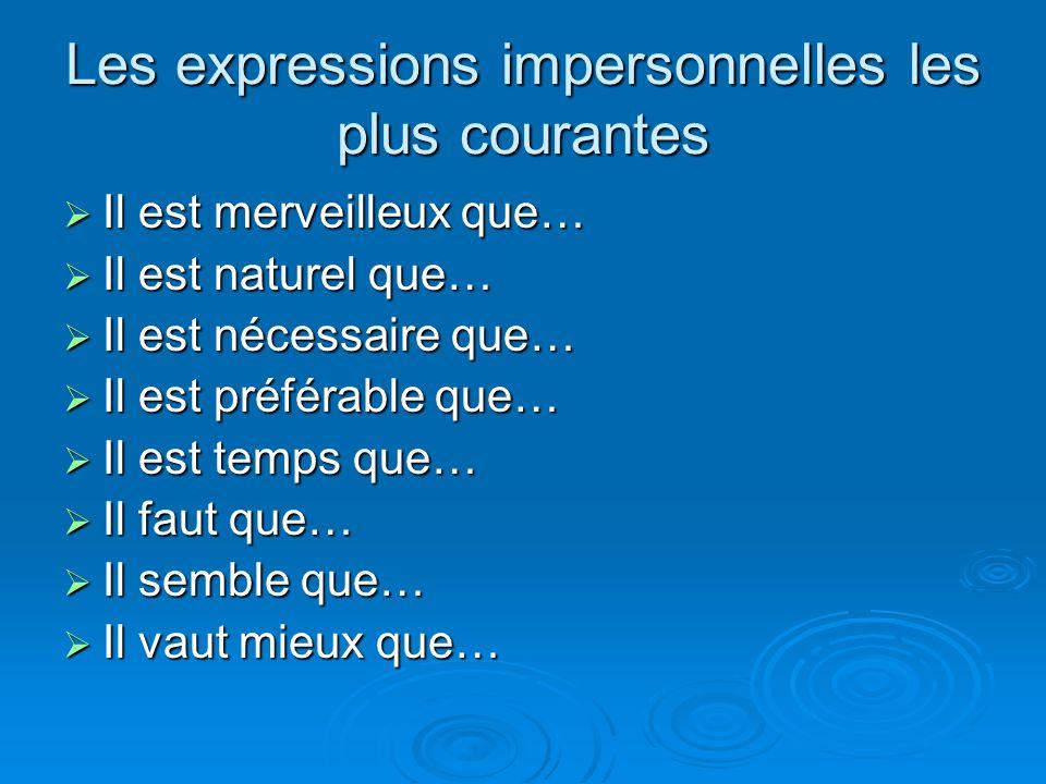 Les expressions impersonnelles les plus courantes  Il est merveilleux que…  Il est naturel que…  Il est nécessaire que…  Il est préférable que… 