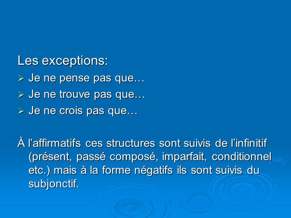 Les exceptions:  Je ne pense pas que…  Je ne trouve pas que…  Je ne crois pas que… À l'affirmatifs ces structures sont suivis de l'infinitif (prése