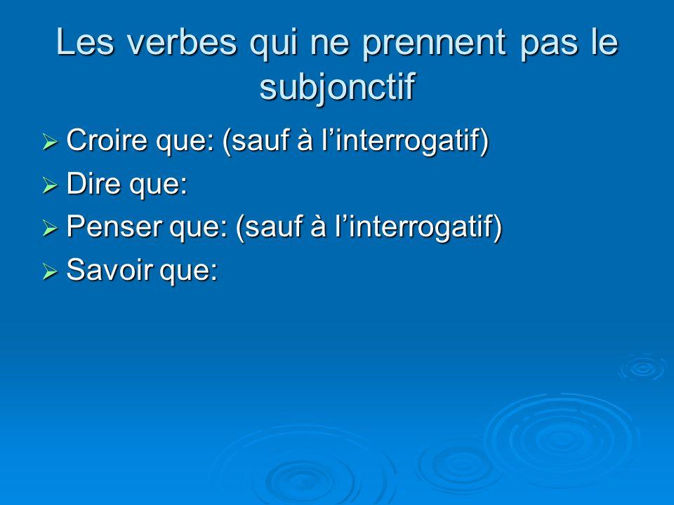 Les verbes qui ne prennent pas le subjonctif  Croire que: (sauf à l'interrogatif)  Dire que:  Penser que: (sauf à l'interrogatif)  Savoir que: