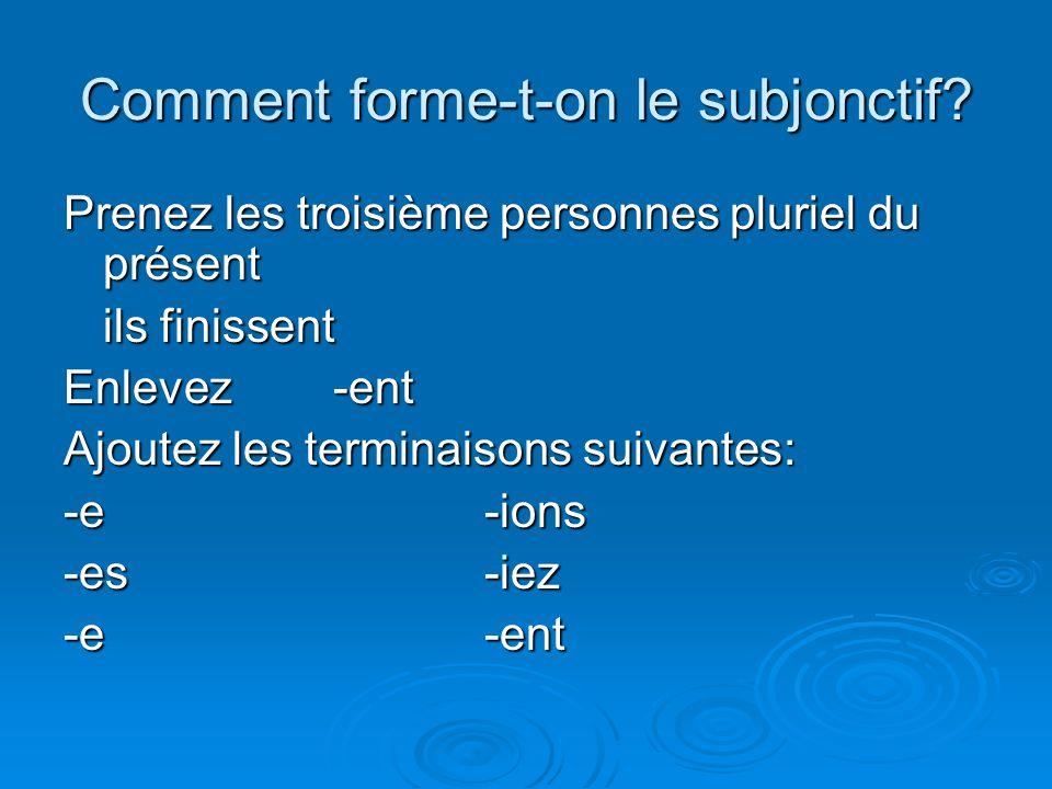Comment forme-t-on le subjonctif? Prenez les troisième personnes pluriel du présent ils finissent Enlevez -ent Ajoutez les terminaisons suivantes: -e-
