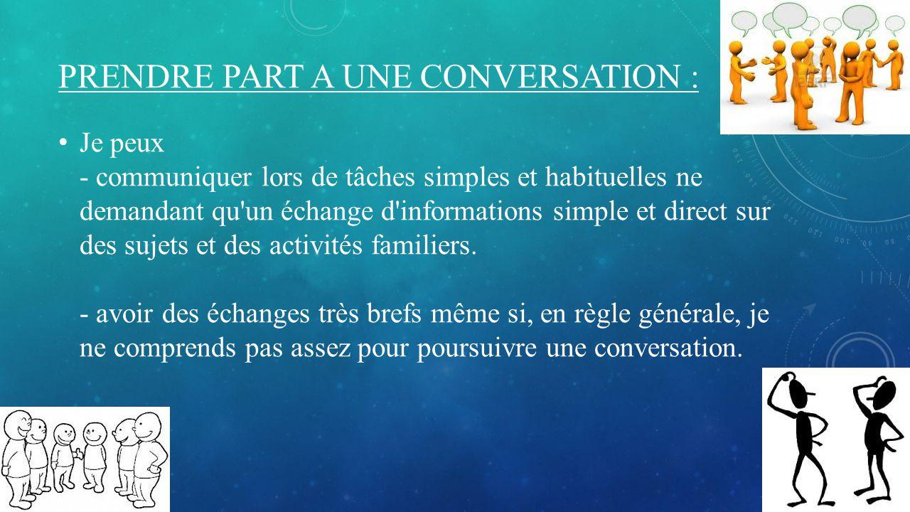 PRENDRE PART A UNE CONVERSATION : Je peux - communiquer lors de tâches simples et habituelles ne demandant qu'un échange d'informations simple et dire
