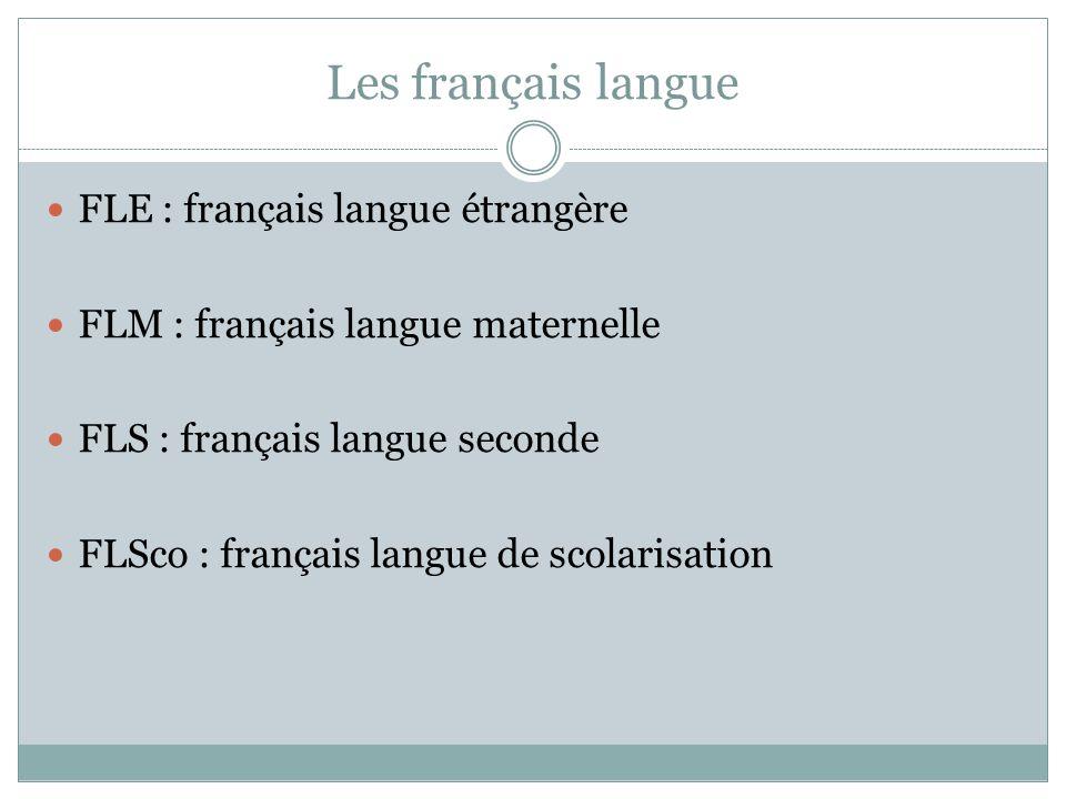 Les français langue FLE : français langue étrangère FLM : français langue maternelle FLS : français langue seconde FLSco : français langue de scolaris