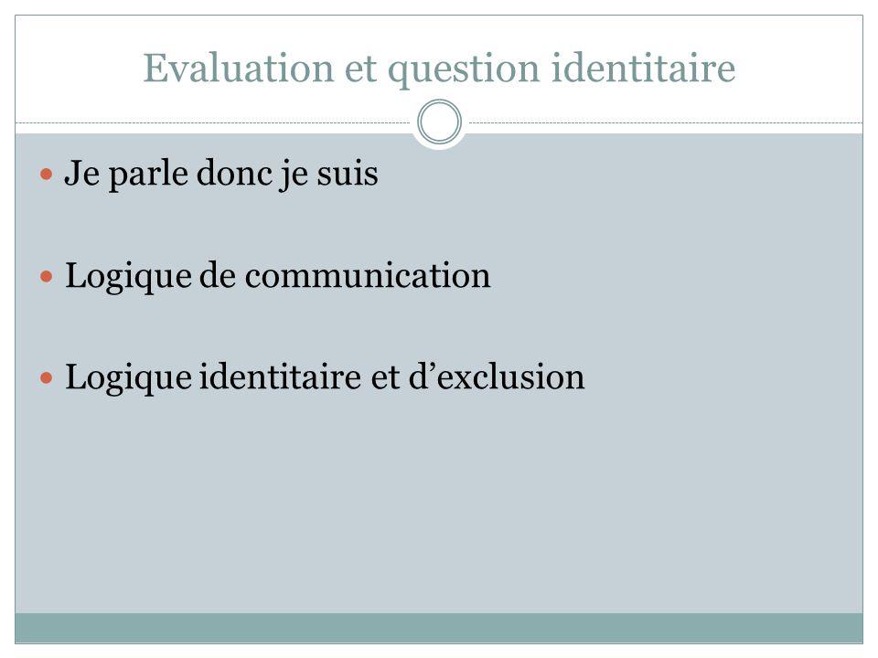 Evaluation et question identitaire Je parle donc je suis Logique de communication Logique identitaire et d'exclusion