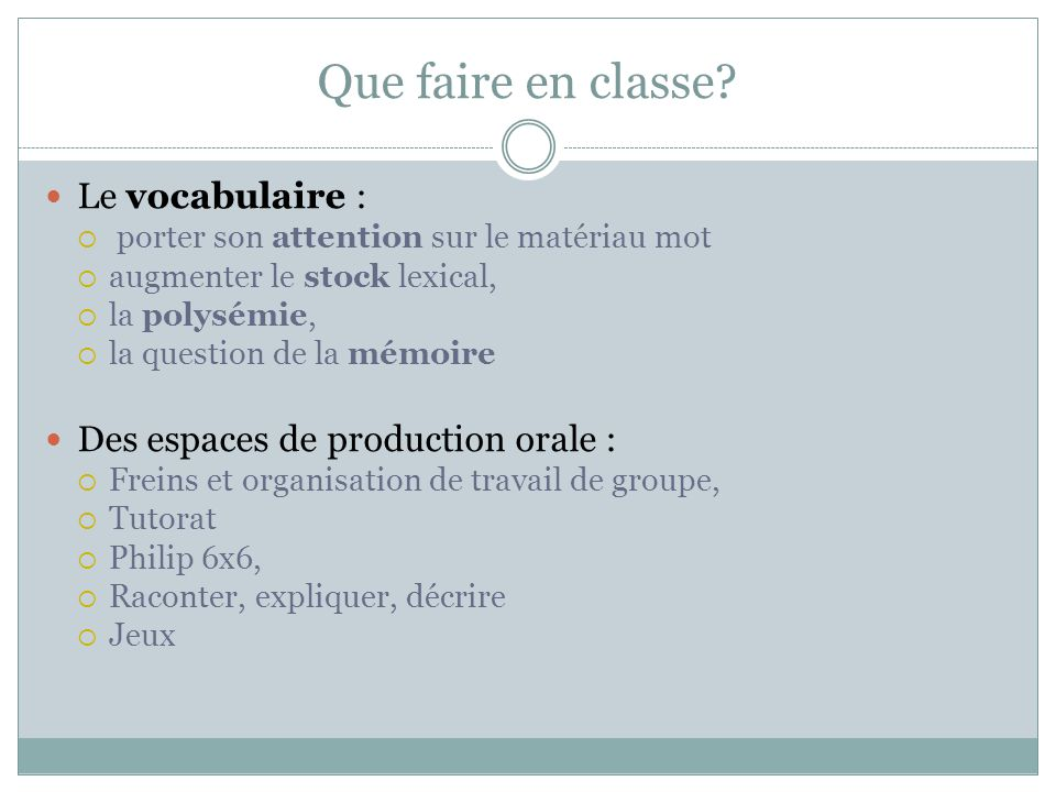 Que faire en classe? Le vocabulaire :  porter son attention sur le matériau mot  augmenter le stock lexical,  la polysémie,  la question de la mém