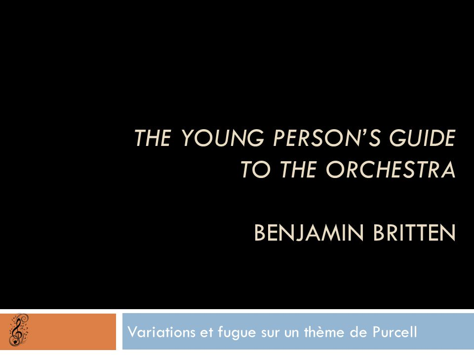 THE YOUNG PERSON'S GUIDE TO THE ORCHESTRA BENJAMIN BRITTEN Variations et fugue sur un thème de Purcell