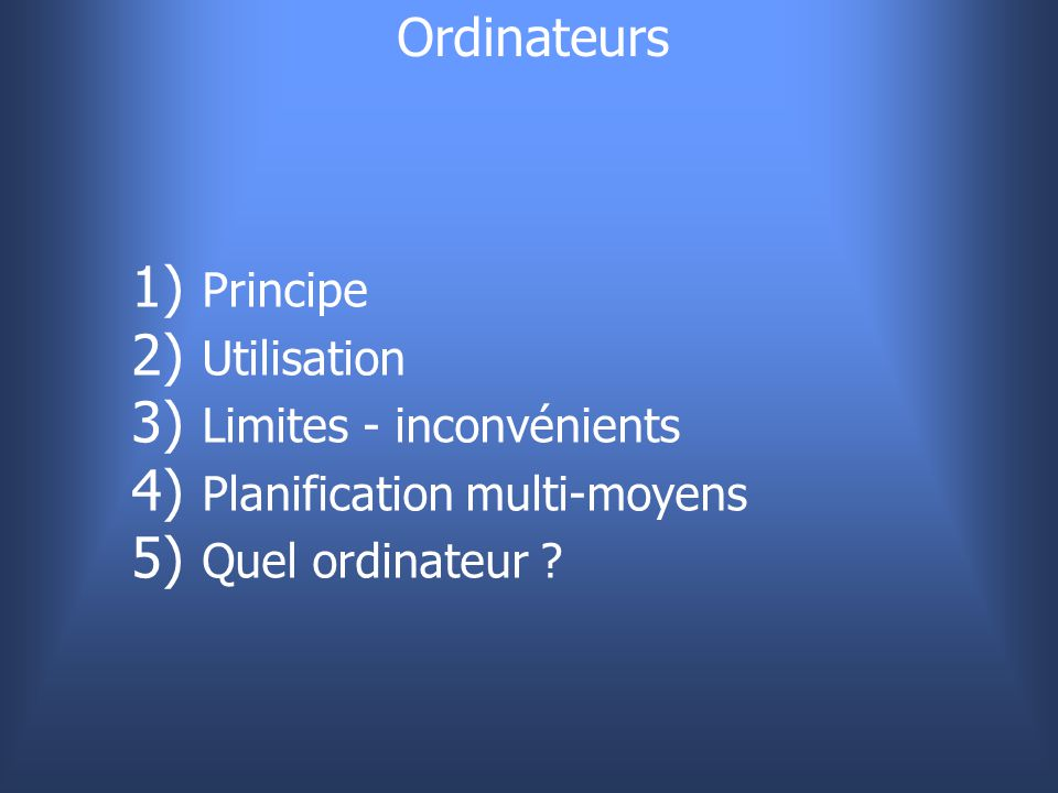 Ordinateurs 1) 1) Principe 2) 2) Utilisation 3) 3) Limites - inconvénients 4) 4) Planification multi-moyens 5) 5) Quel ordinateur ?