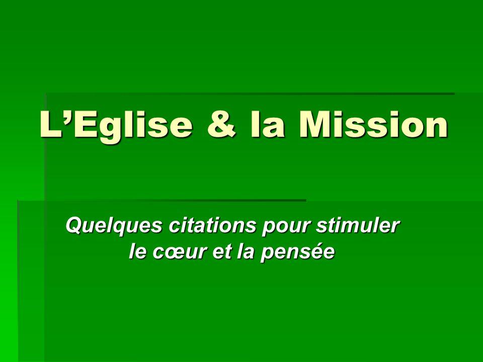 L'Eglise & la Mission L'EGLISE existe en vue de la mission, et… une Eglise repliée sur elle-même n'est pas vraiment l'Eglise.