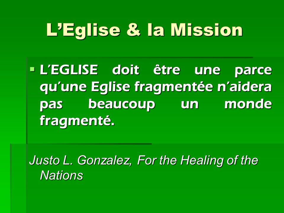 L'Eglise & la Mission L'EGLISE doit être une parce qu'une Eglise fragmentée n'aidera pas beaucoup un monde fragmenté. Justo L. Gonzalez, For the Heal