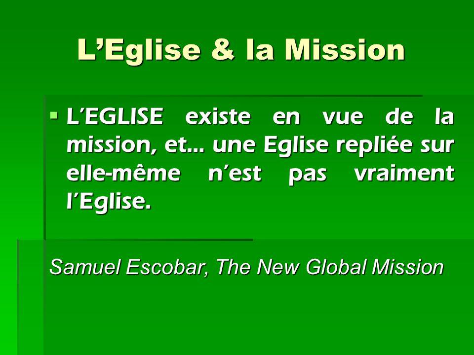 L'Eglise & la Mission L'EGLISE existe en vue de la mission, et… une Eglise repliée sur elle-même n'est pas vraiment l'Eglise. Samuel Escobar, The New