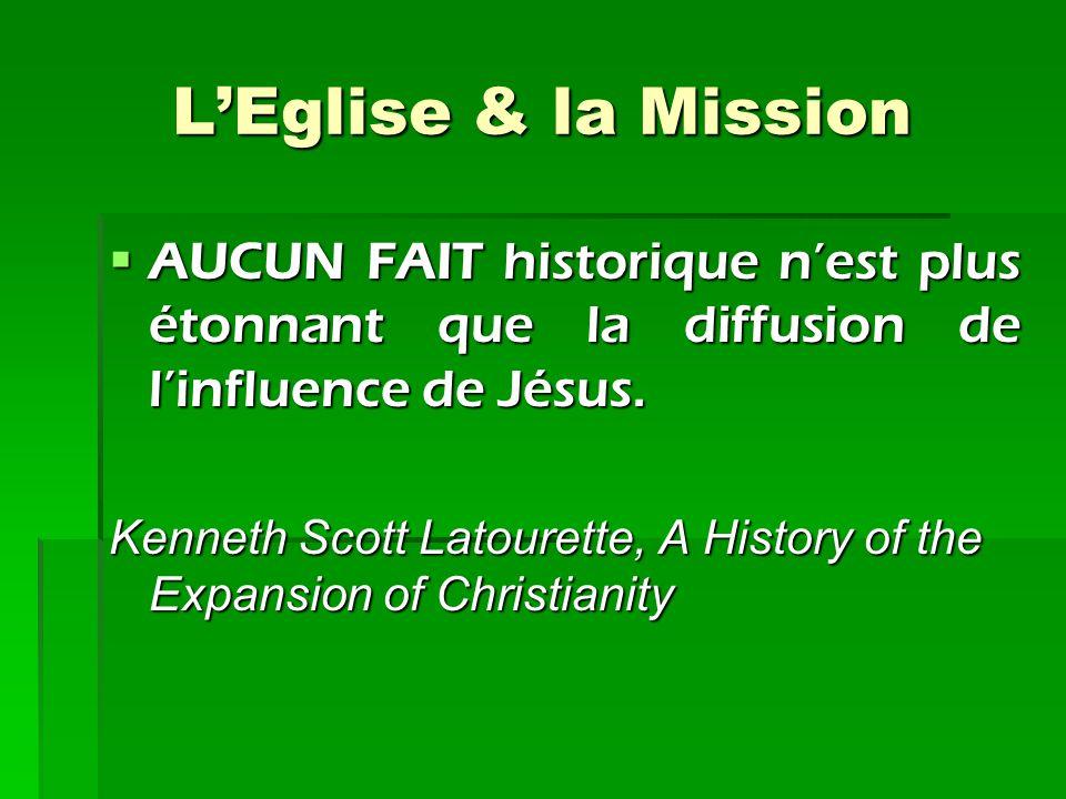 L'Eglise & la Mission AUCUN FAIT historique n'est plus étonnant que la diffusion de l'influence de Jésus. Kenneth Scott Latourette, A History of the