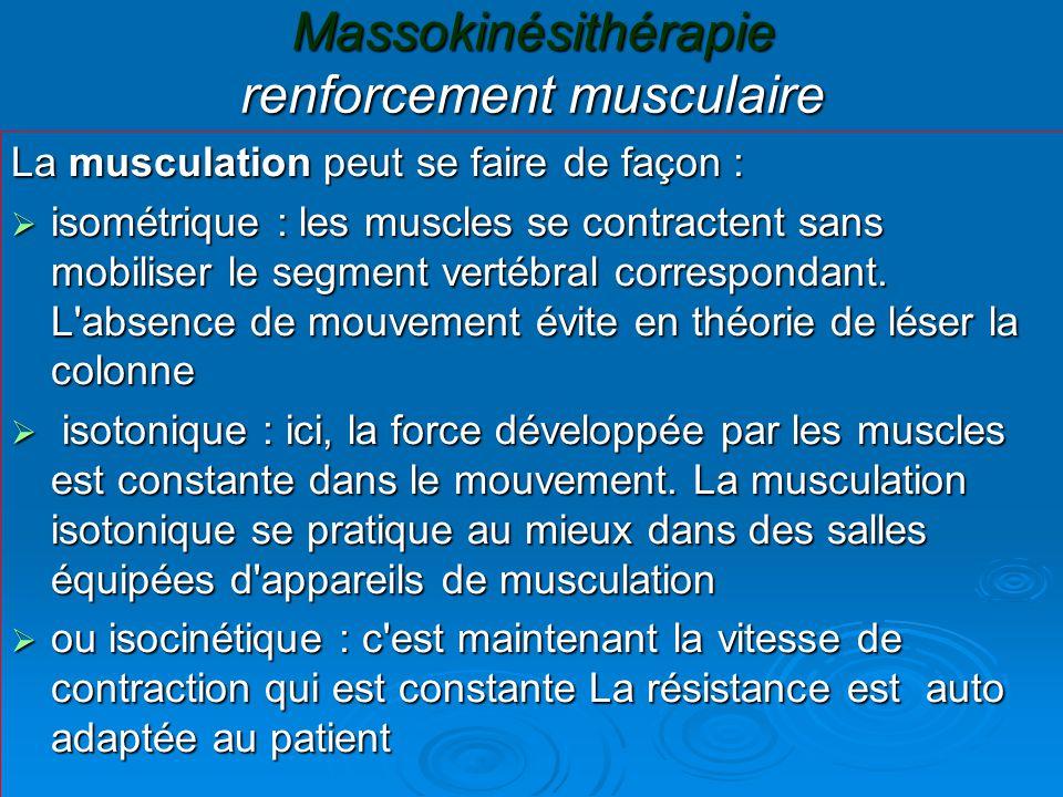 Massokinésithérapie renforcement musculaire La musculation peut se faire de façon :  isométrique : les muscles se contractent sans mobiliser le segment vertébral correspondant.