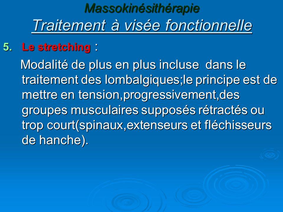 Massokinésithérapie Traitement à visée fonctionnelle 5.Le stretching : Modalité de plus en plus incluse dans le traitement des lombalgiques;le principe est de mettre en tension,progressivement,des groupes musculaires supposés rétractés ou trop court(spinaux,extenseurs et fléchisseurs de hanche).