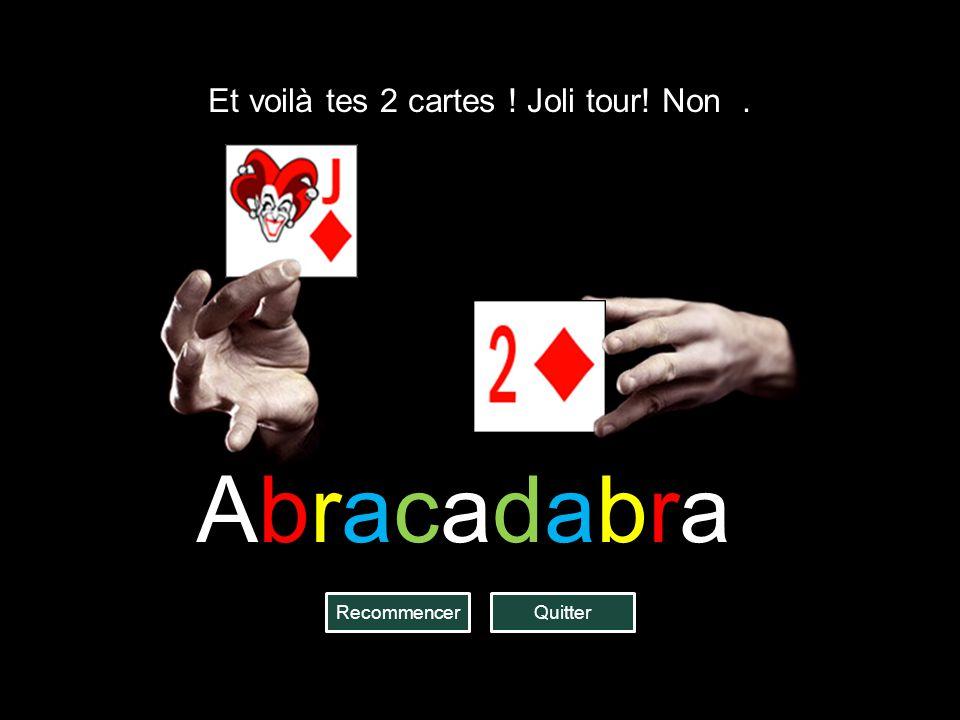 QuitterRecommencer Et voilà tes 2 cartes ! Joli tour! Non. Abracadabra